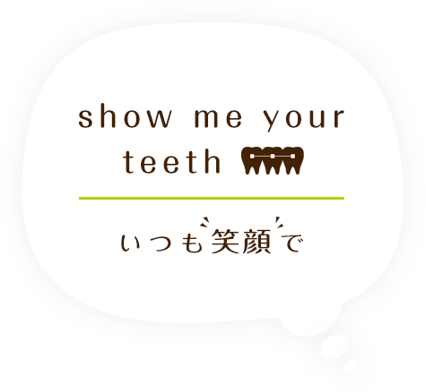 show me your teeth いつも笑顔で